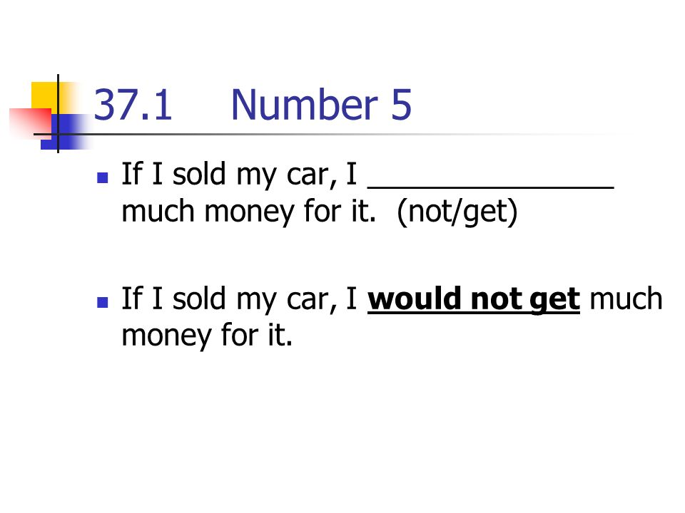 37.1Number 5 If I sold my car, I _______________ much money for it.
