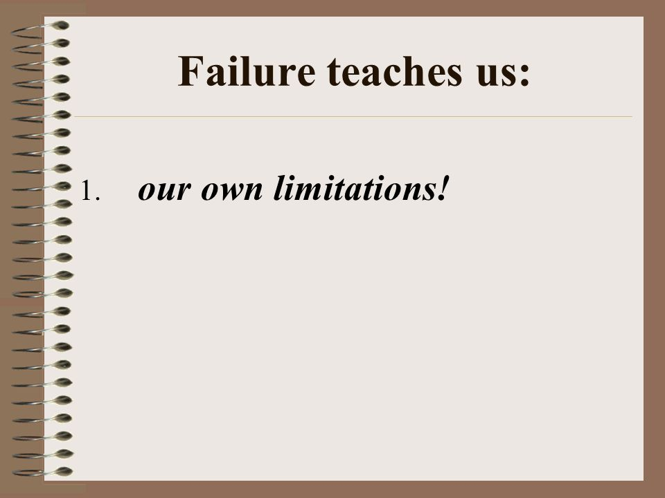 Failure teaches us: 1. our own limitations!