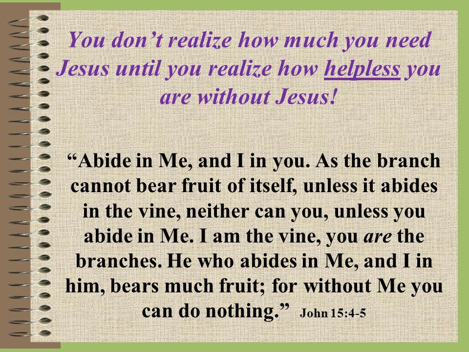 You dont realize how much you need Jesus until you realize how helpless you are without Jesus.