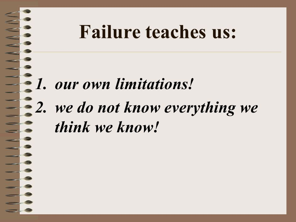 Failure teaches us: 1.our own limitations! 2.we do not know everything we think we know!