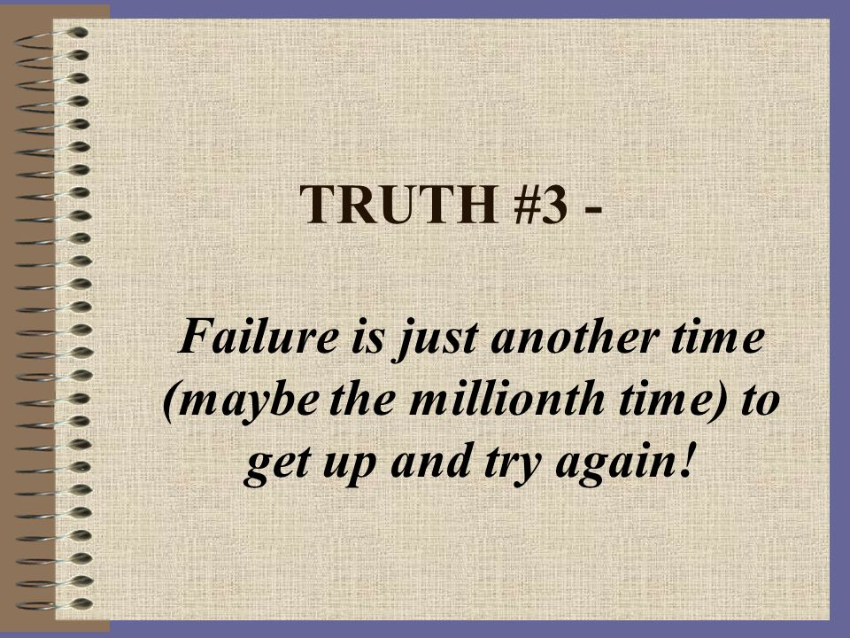 TRUTH #3 - Failure is just another time (maybe the millionth time) to get up and try again!
