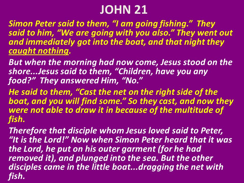 JOHN 21 Simon Peter said to them, I am going fishing.