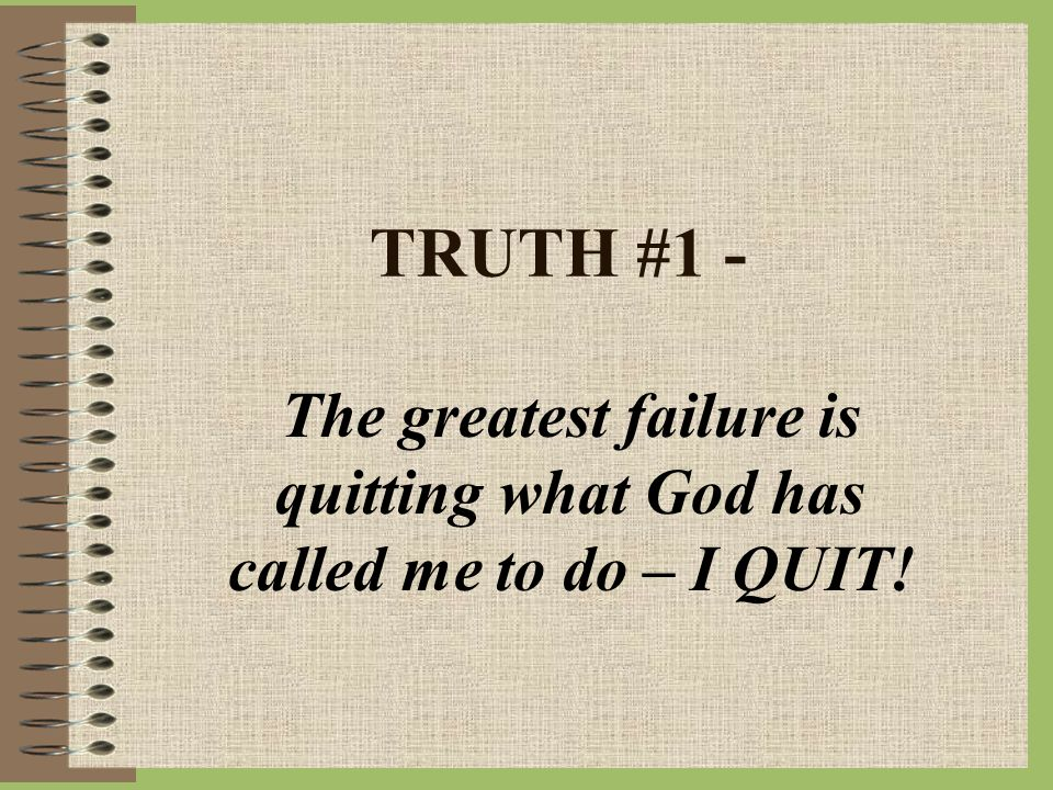 TRUTH #1 - The greatest failure is quitting what God has called me to do – I QUIT!