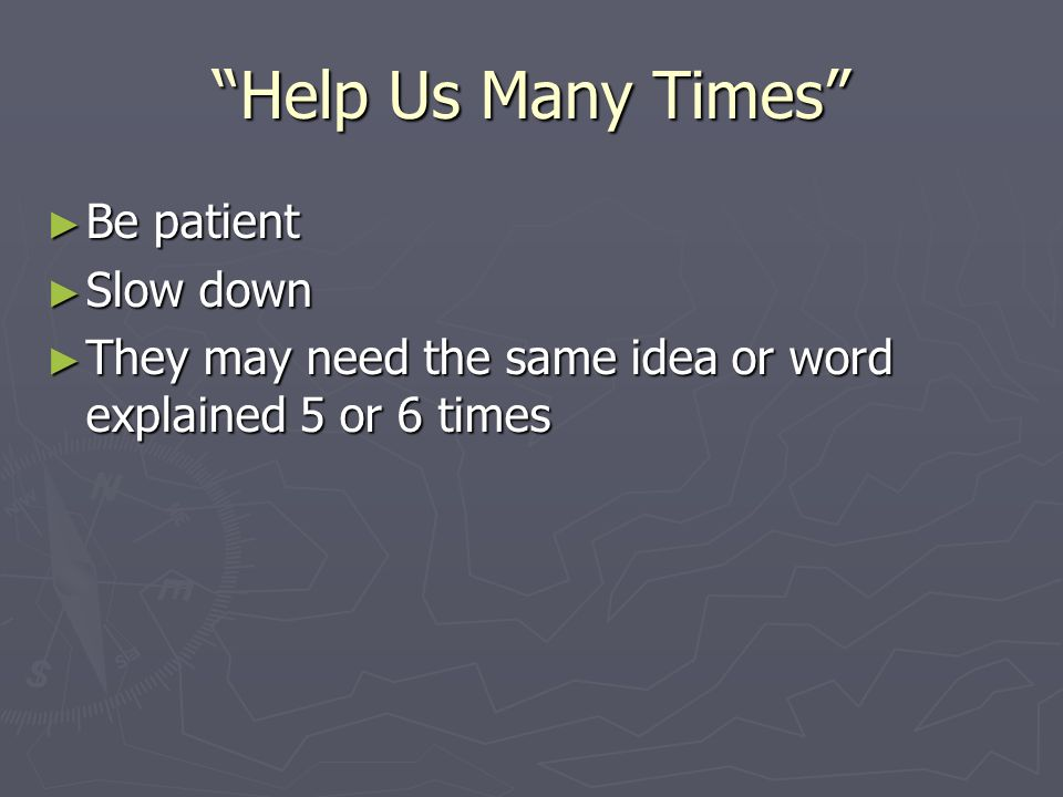 Help Us Many Times Be patient Be patient Slow down Slow down They may need the same idea or word explained 5 or 6 times They may need the same idea or word explained 5 or 6 times