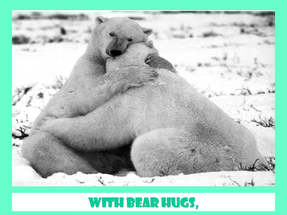 With bear hugs,