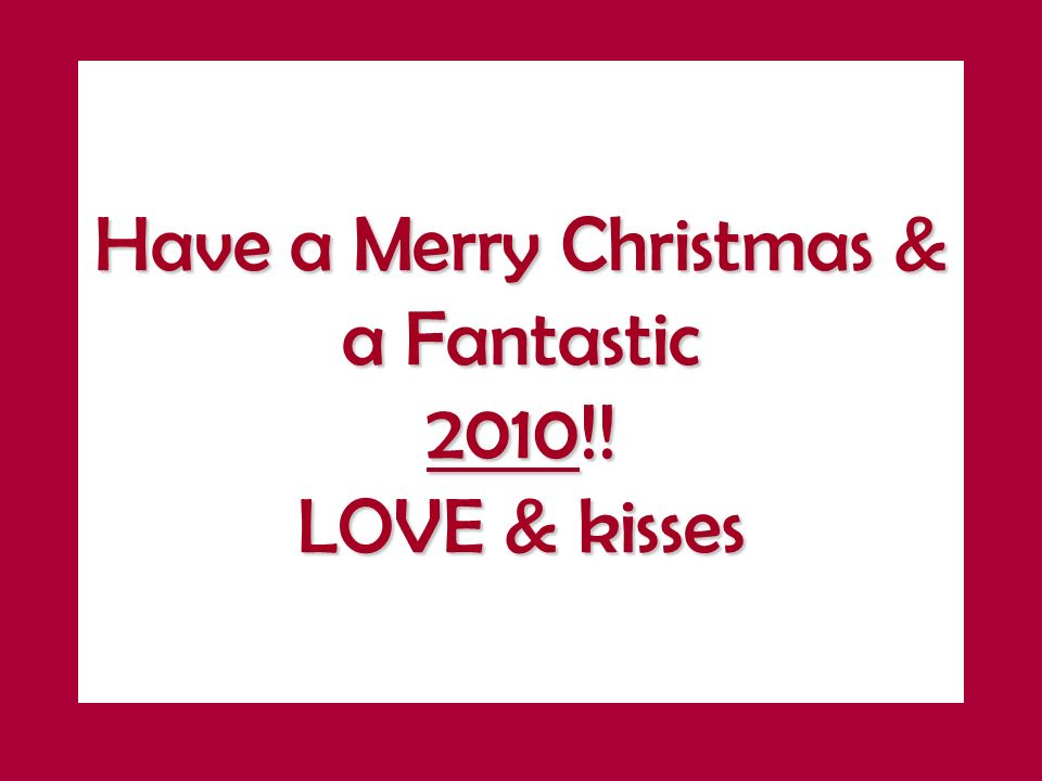 Have a Merry Christmas & a Fantastic 2010!! LOVE & kisses