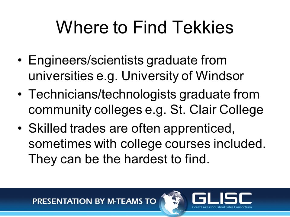 Jan-14Presentation by M-TEAMS to GLISC Where to Find Tekkies Engineers/scientists graduate from universities e.g. University of Windsor Technicians/te