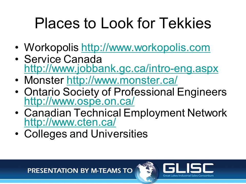 Jan-14Presentation by M-TEAMS to GLISC Places to Look for Tekkies Workopolis http://www.workopolis.comhttp://www.workopolis.com Service Canada http://www.jobbank.gc.ca/intro-eng.aspx http://www.jobbank.gc.ca/intro-eng.aspx Monster http://www.monster.ca/http://www.monster.ca/ Ontario Society of Professional Engineers http://www.ospe.on.ca/ http://www.ospe.on.ca/ Canadian Technical Employment Network http://www.cten.ca/ http://www.cten.ca/ Colleges and Universities