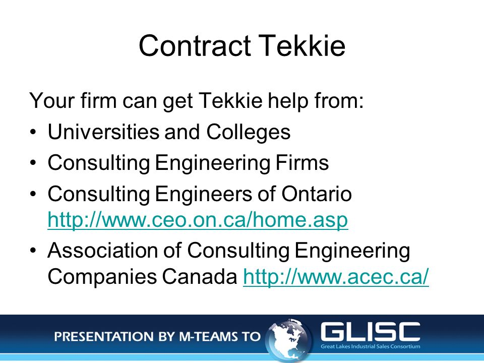Jan-14Presentation by M-TEAMS to GLISC Contract Tekkie Your firm can get Tekkie help from: Universities and Colleges Consulting Engineering Firms Consulting Engineers of Ontario http://www.ceo.on.ca/home.asp http://www.ceo.on.ca/home.asp Association of Consulting Engineering Companies Canada http://www.acec.ca/http://www.acec.ca/