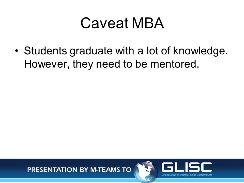 Jan-14Presentation by M-TEAMS to GLISC Caveat MBA Students graduate with a lot of knowledge. However, they need to be mentored.