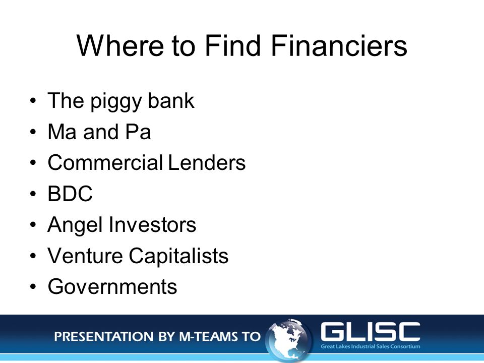 Jan-14Presentation by M-TEAMS to GLISC Where to Find Financiers The piggy bank Ma and Pa Commercial Lenders BDC Angel Investors Venture Capitalists Governments