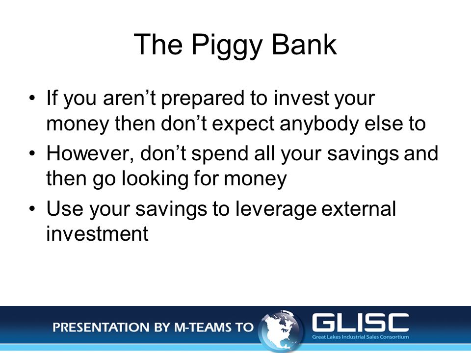 Jan-14Presentation by M-TEAMS to GLISC The Piggy Bank If you arent prepared to invest your money then dont expect anybody else to However, dont spend all your savings and then go looking for money Use your savings to leverage external investment