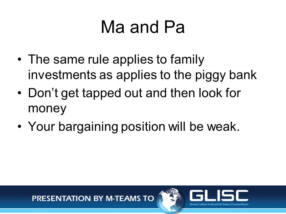 Jan-14Presentation by M-TEAMS to GLISC Ma and Pa The same rule applies to family investments as applies to the piggy bank Dont get tapped out and then look for money Your bargaining position will be weak.