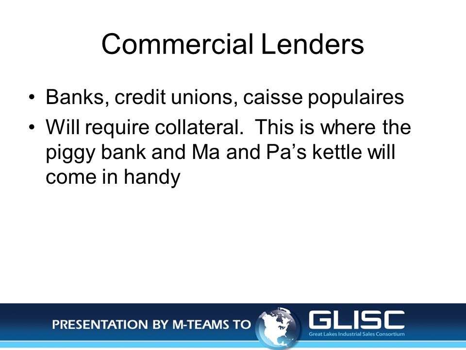 Jan-14Presentation by M-TEAMS to GLISC Commercial Lenders Banks, credit unions, caisse populaires Will require collateral.