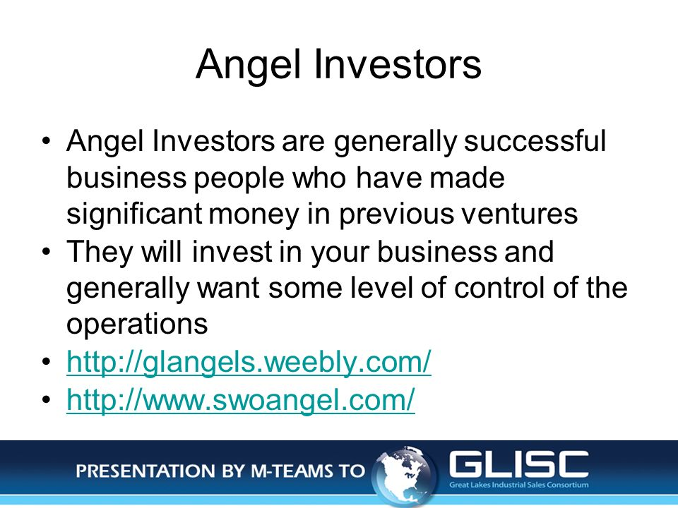 Jan-14Presentation by M-TEAMS to GLISC Angel Investors Angel Investors are generally successful business people who have made significant money in previous ventures They will invest in your business and generally want some level of control of the operations http://glangels.weebly.com/ http://www.swoangel.com/