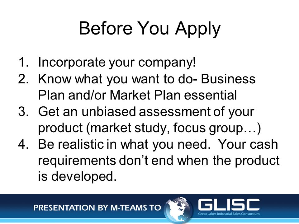 Jan-14Presentation by M-TEAMS to GLISC Before You Apply 1.Incorporate your company! 2.Know what you want to do- Business Plan and/or Market Plan essen