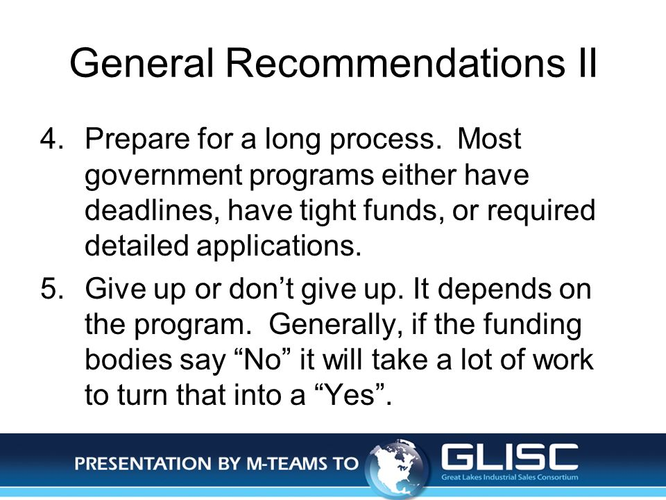 Jan-14Presentation by M-TEAMS to GLISC General Recommendations II 4.Prepare for a long process. Most government programs either have deadlines, have t
