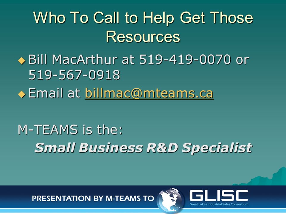 Jan-14 Presentation by M-TEAMS to GLISC Who To Call to Help Get Those Resources Bill MacArthur at 519-419-0070 or 519-567-0918 Bill MacArthur at 519-4