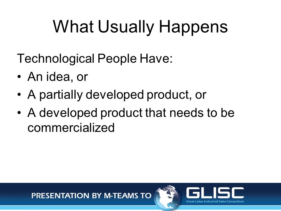 Jan-14Presentation by M-TEAMS to GLISC What Usually Happens Technological People Have: An idea, or A partially developed product, or A developed product that needs to be commercialized
