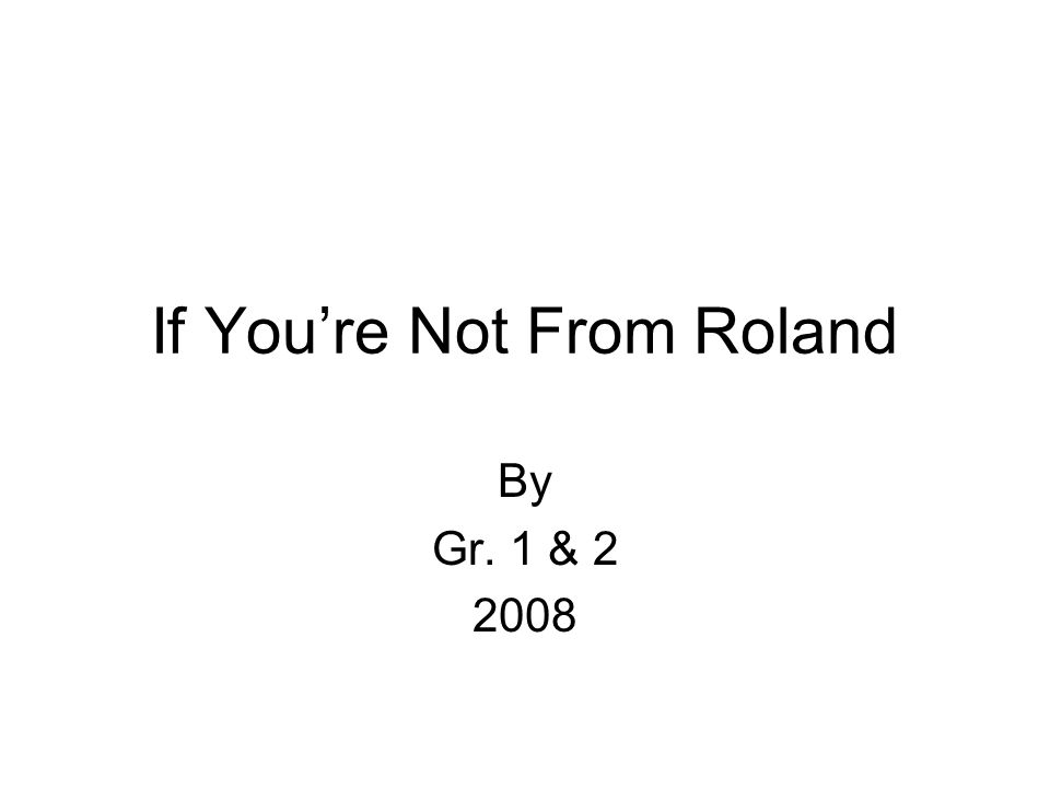 If Youre Not From Roland By Gr. 1 & 2 2008