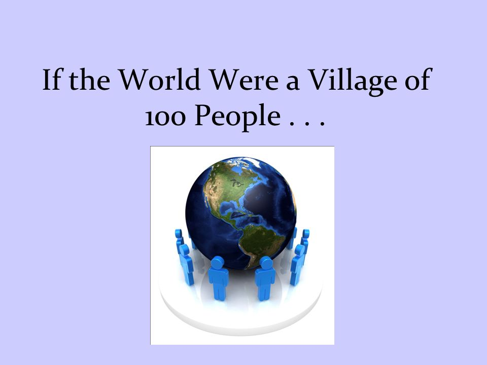 If the World Were a Village of 100 People...