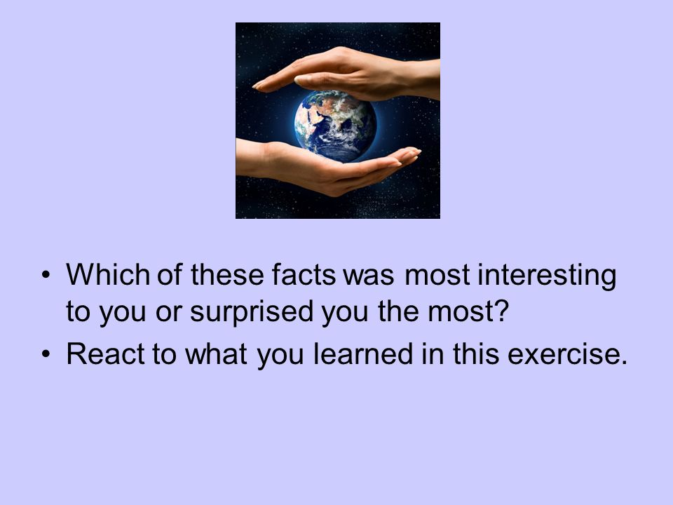 Which of these facts was most interesting to you or surprised you the most? React to what you learned in this exercise.