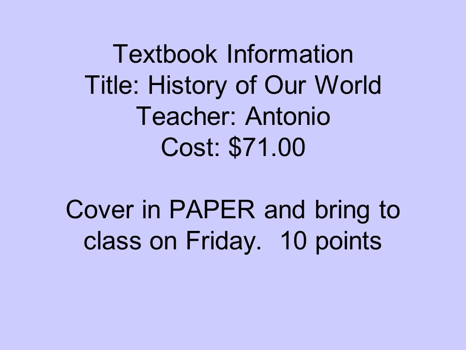 Textbook Information Title: History of Our World Teacher: Antonio Cost: $71.00 Cover in PAPER and bring to class on Friday. 10 points