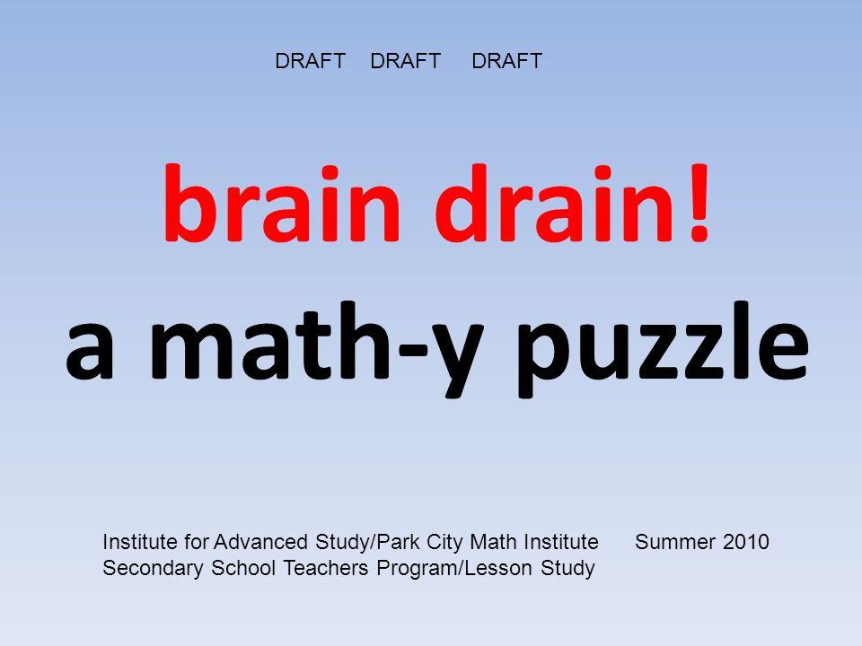 brain drain! a math-y puzzle DRAFT DRAFT DRAFT Institute for Advanced Study/Park City Math Institute Summer 2010 Secondary School Teachers Program/Les