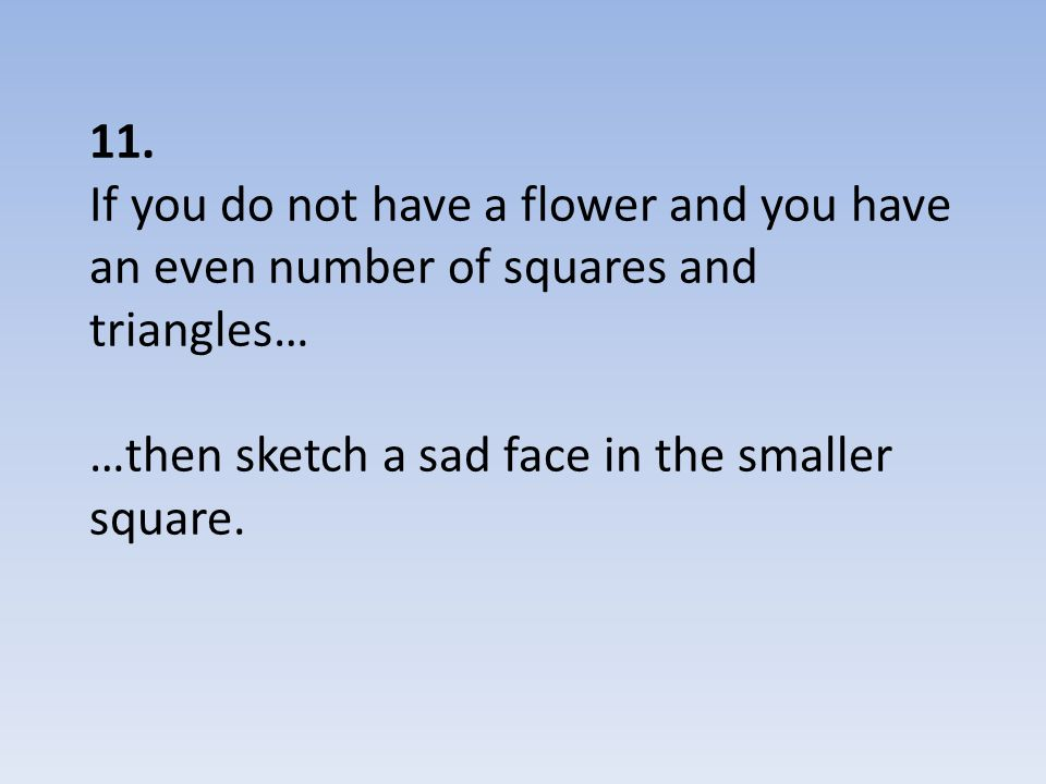 11. If you do not have a flower and you have an even number of squares and triangles… …then sketch a sad face in the smaller square.