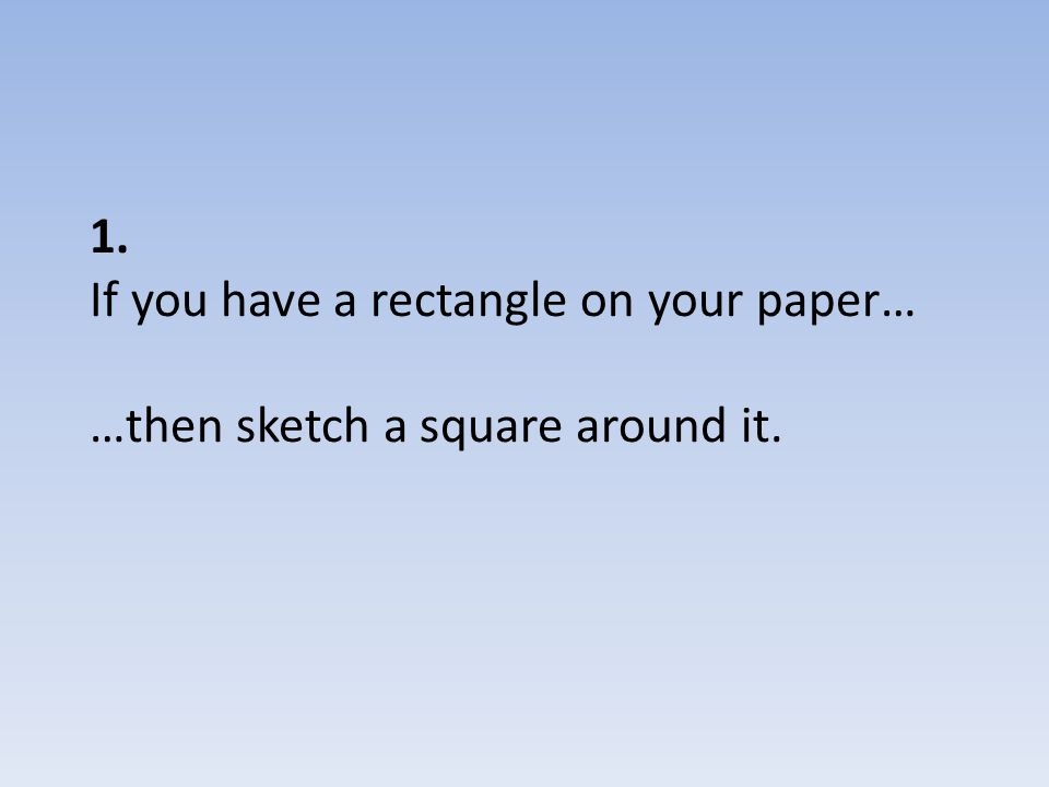 1. If you have a rectangle on your paper… …then sketch a square around it.