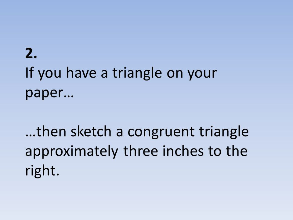 2. If you have a triangle on your paper… …then sketch a congruent triangle approximately three inches to the right.