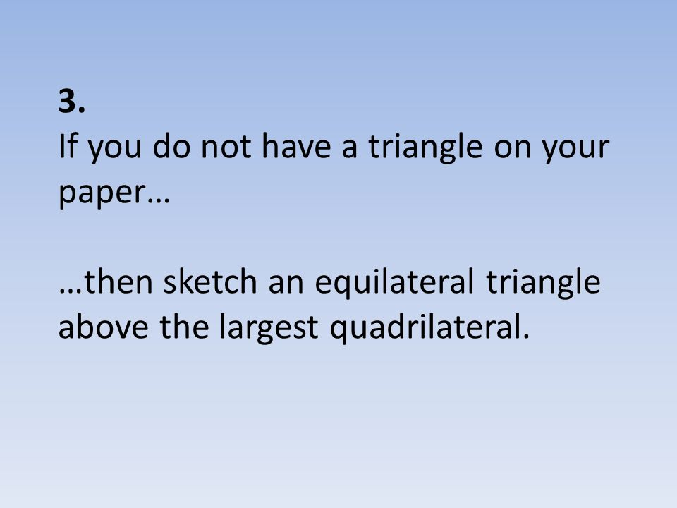 3. If you do not have a triangle on your paper… …then sketch an equilateral triangle above the largest quadrilateral.