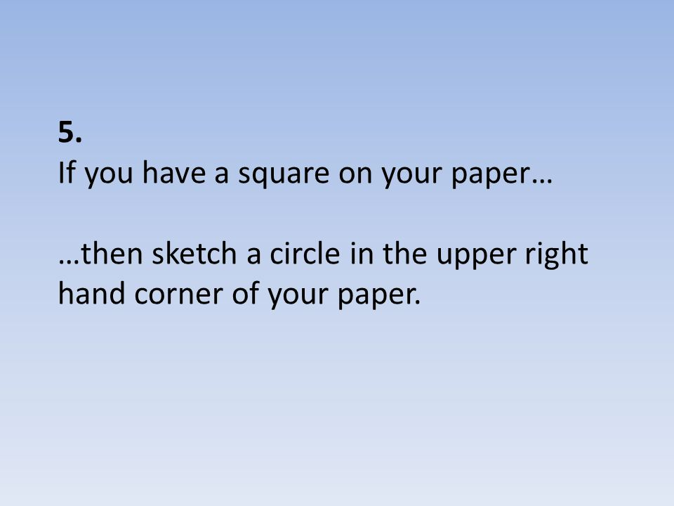 5. If you have a square on your paper… …then sketch a circle in the upper right hand corner of your paper.