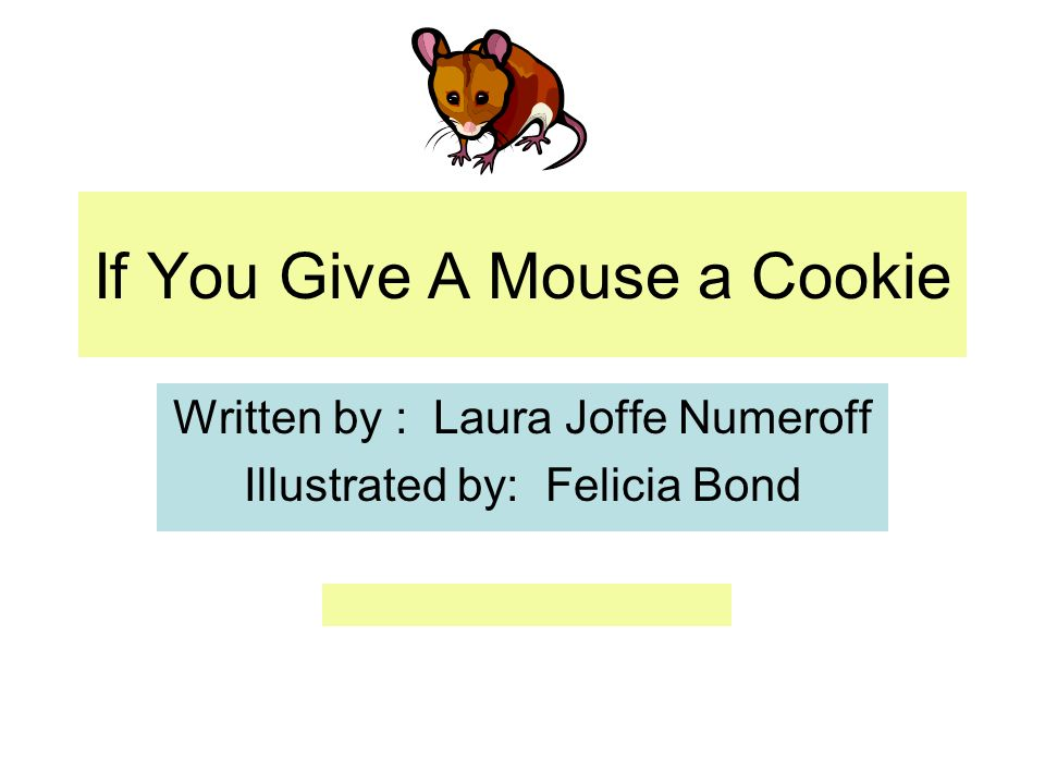 If You Give A Mouse a Cookie Written by : Laura Joffe Numeroff Illustrated by: Felicia Bond