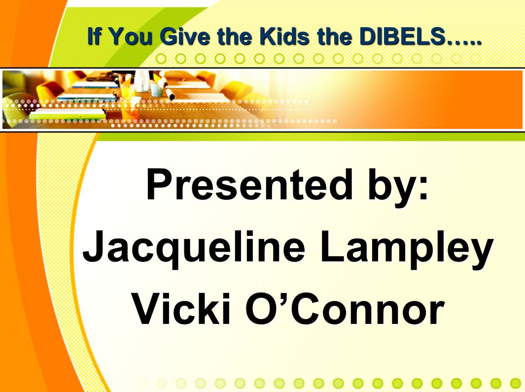 If You Give the Kids the DIBELS….. Presented by: Jacqueline Lampley Vicki OConnor