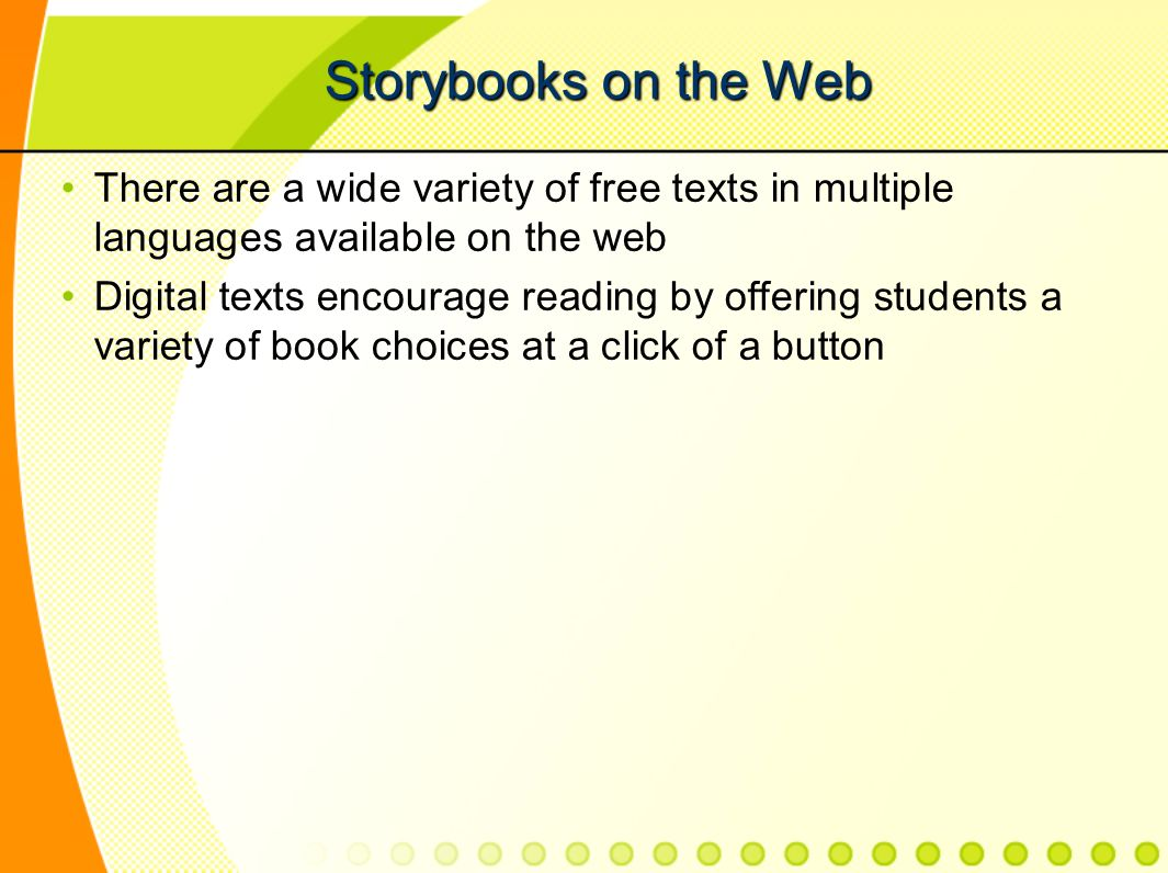 Storybooks on the Web There are a wide variety of free texts in multiple languages available on the web Digital texts encourage reading by offering students a variety of book choices at a click of a button