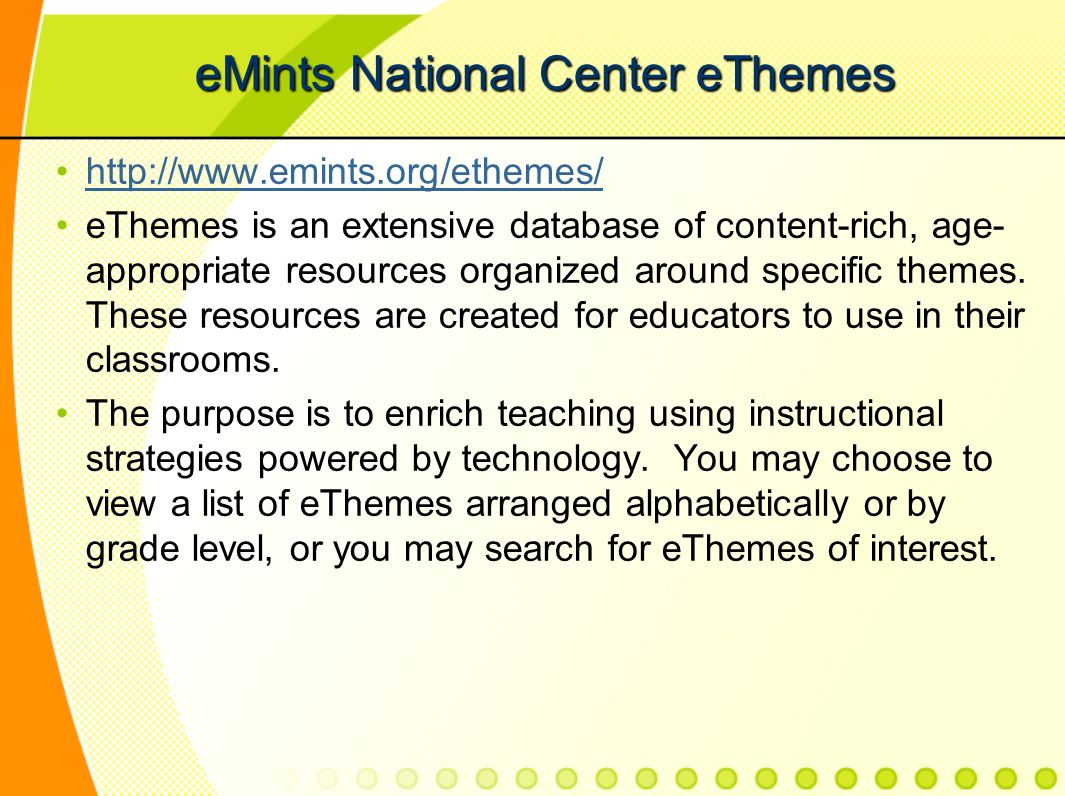 eMints National Center eThemes http://www.emints.org/ethemes/ eThemes is an extensive database of content-rich, age- appropriate resources organized around specific themes.