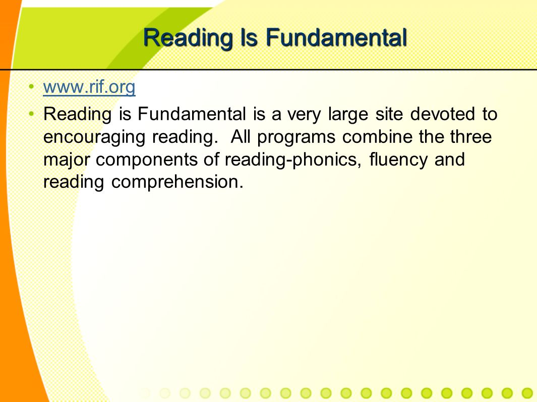 Reading Is Fundamental www.rif.org Reading is Fundamental is a very large site devoted to encouraging reading.