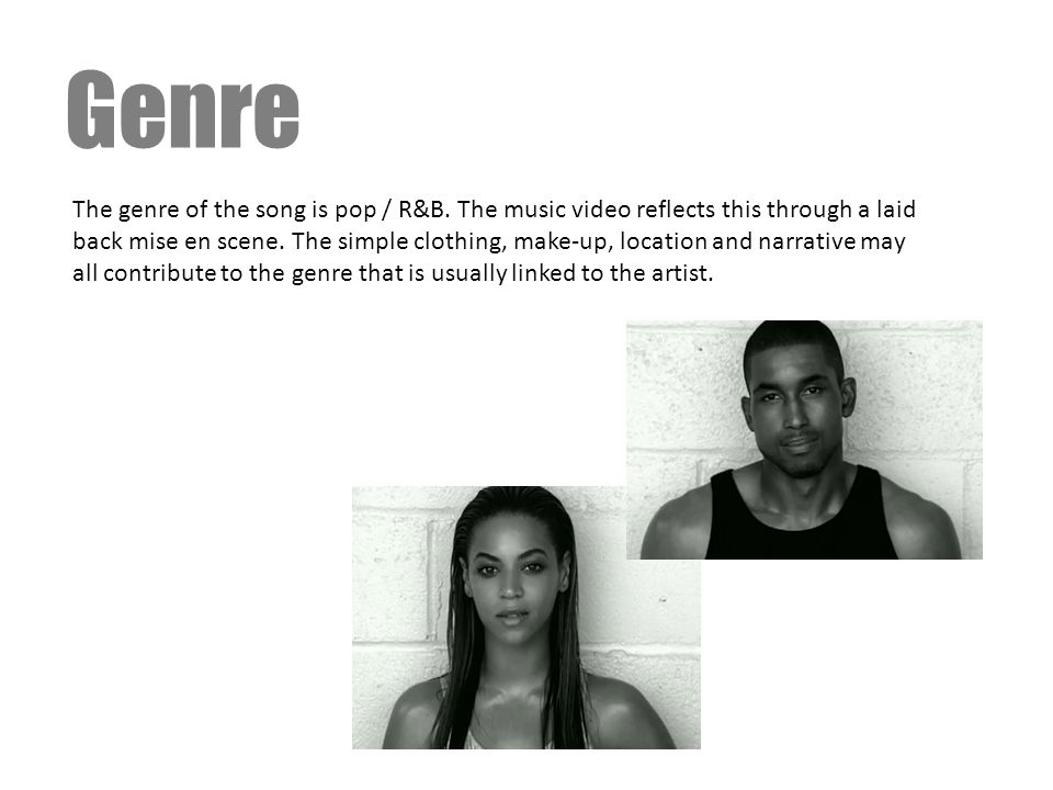 Genre The genre of the song is pop / R&B. The music video reflects this through a laid back mise en scene. The simple clothing, make-up, location and