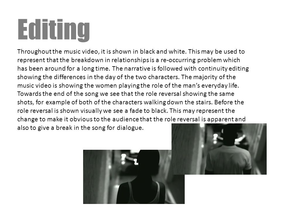 Editing Throughout the music video, it is shown in black and white. This may be used to represent that the breakdown in relationships is a re-occurrin