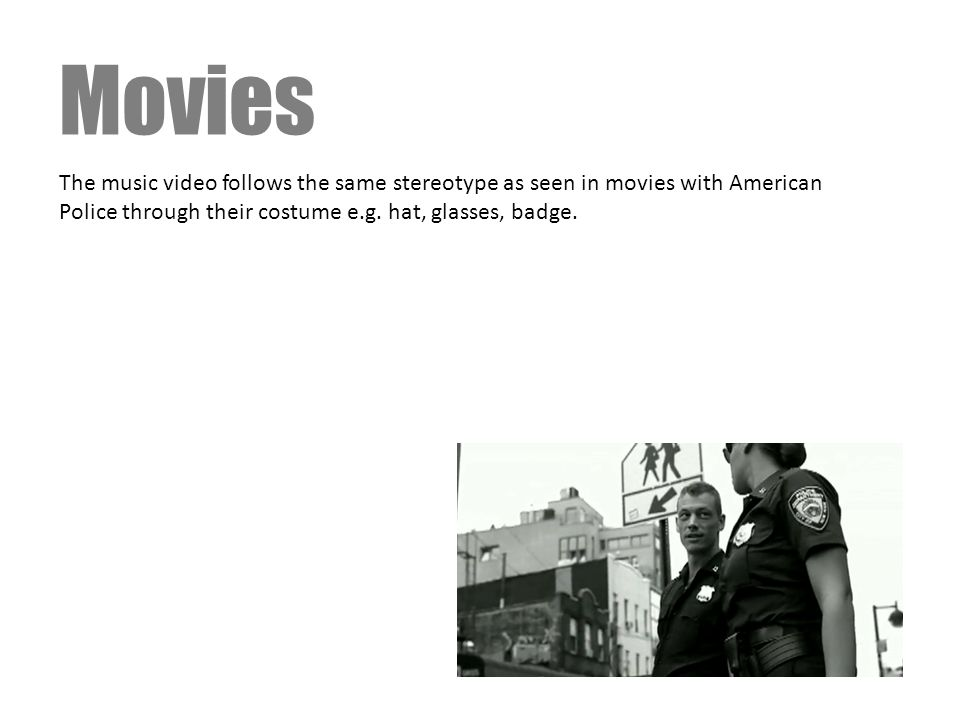 Movies The music video follows the same stereotype as seen in movies with American Police through their costume e.g. hat, glasses, badge.