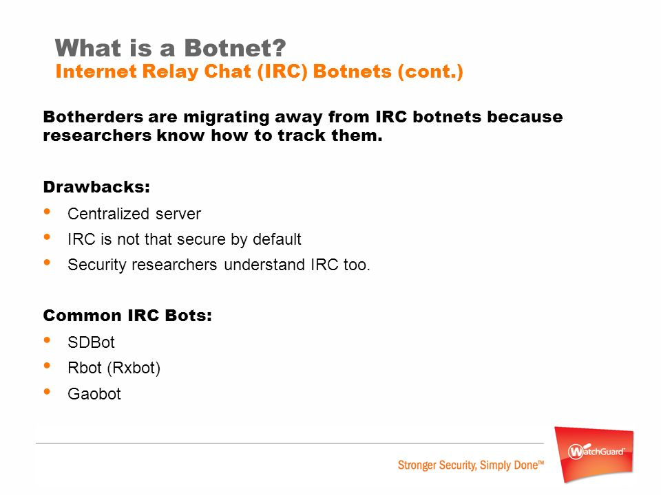 What is a Botnet? Internet Relay Chat (IRC) Botnets (cont.) Botherders are migrating away from IRC botnets because researchers know how to track them.