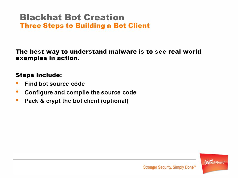 Blackhat Bot Creation Three Steps to Building a Bot Client The best way to understand malware is to see real world examples in action. Steps include: