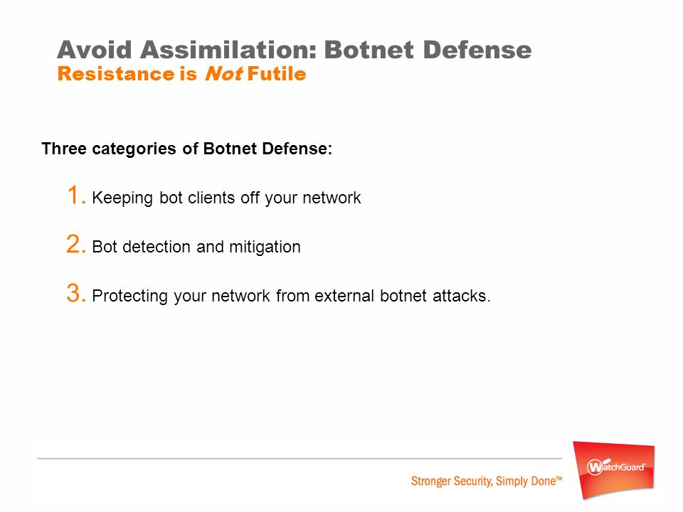 Avoid Assimilation: Botnet Defense Resistance is Not Futile Three categories of Botnet Defense: 1. Keeping bot clients off your network 2. Bot detecti