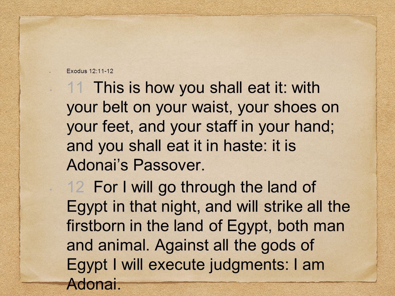 Exodus 12:11-12 11 This is how you shall eat it: with your belt on your waist, your shoes on your feet, and your staff in your hand; and you shall eat