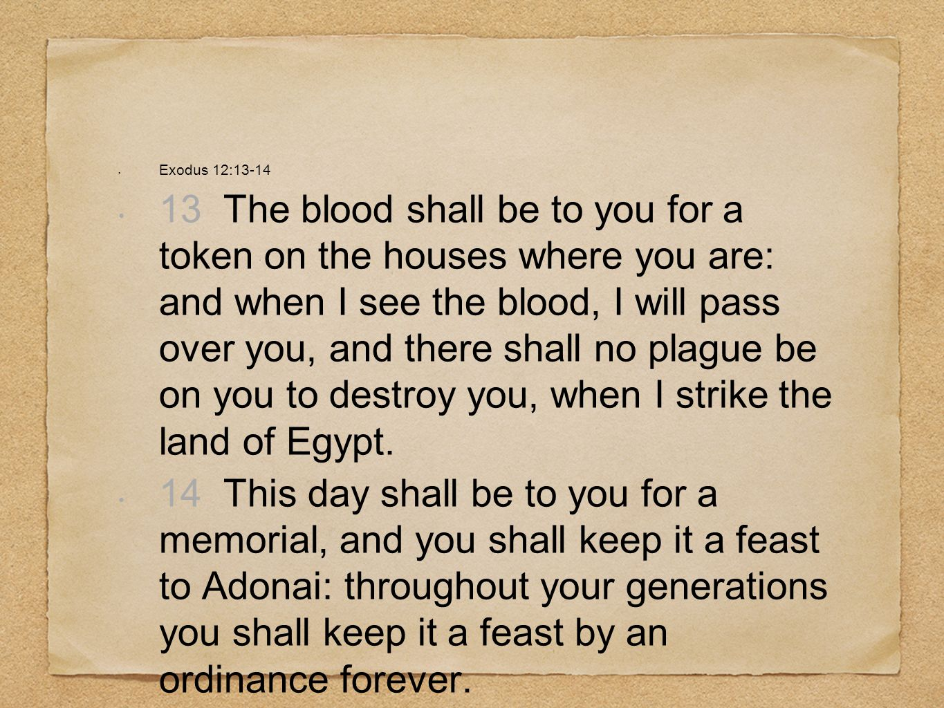Exodus 12:13-14 13 The blood shall be to you for a token on the houses where you are: and when I see the blood, I will pass over you, and there shall