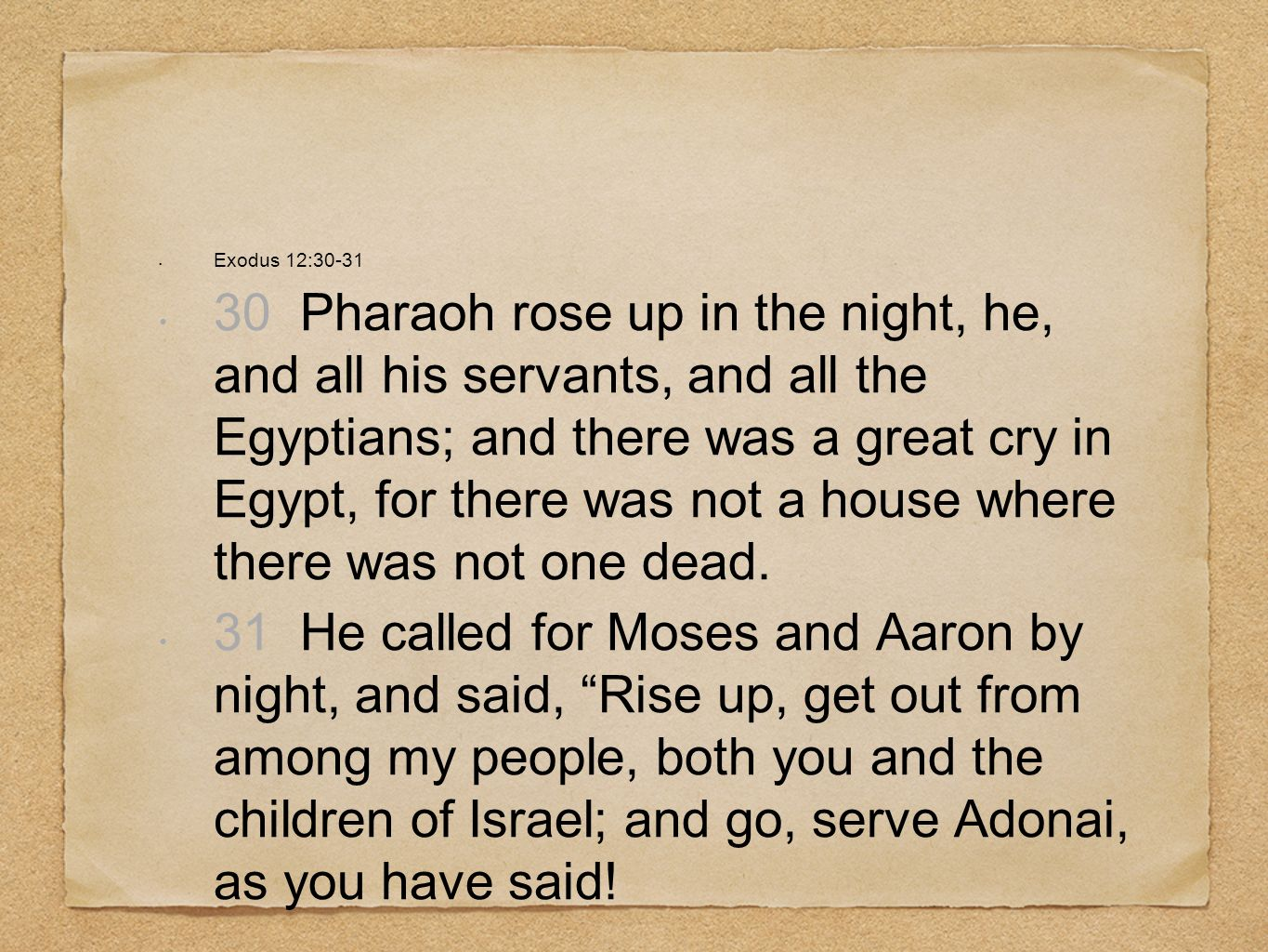 Exodus 12:30-31 30 Pharaoh rose up in the night, he, and all his servants, and all the Egyptians; and there was a great cry in Egypt, for there was no