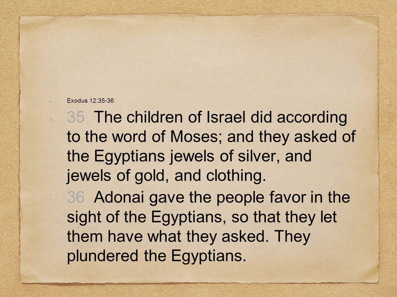 Exodus 12:35-36 35 The children of Israel did according to the word of Moses; and they asked of the Egyptians jewels of silver, and jewels of gold, an
