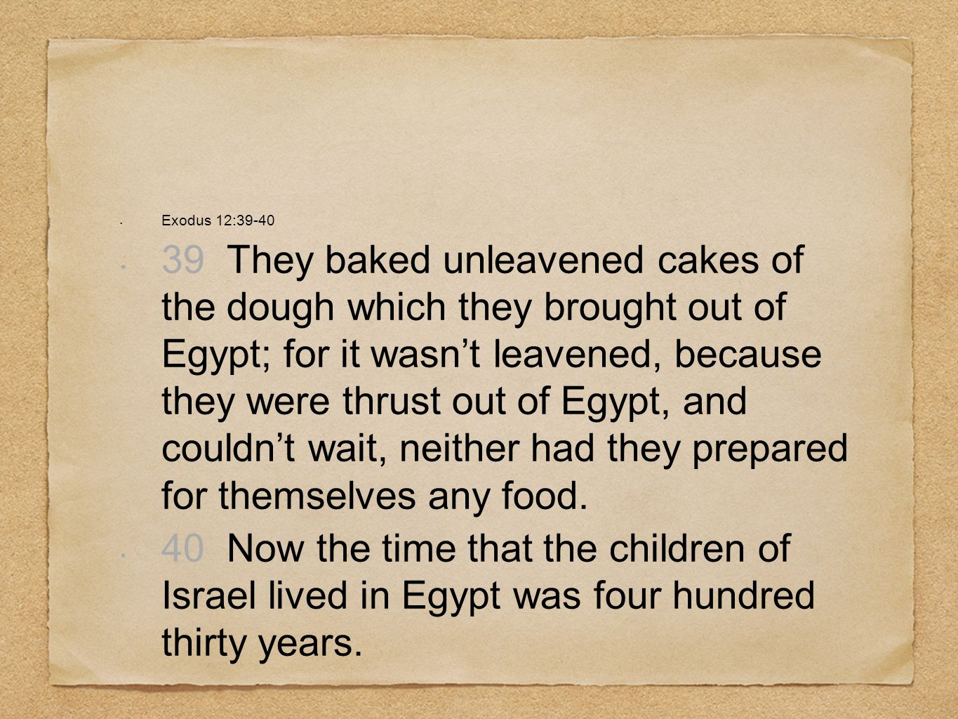 Exodus 12:39-40 39 They baked unleavened cakes of the dough which they brought out of Egypt; for it wasnt leavened, because they were thrust out of Eg