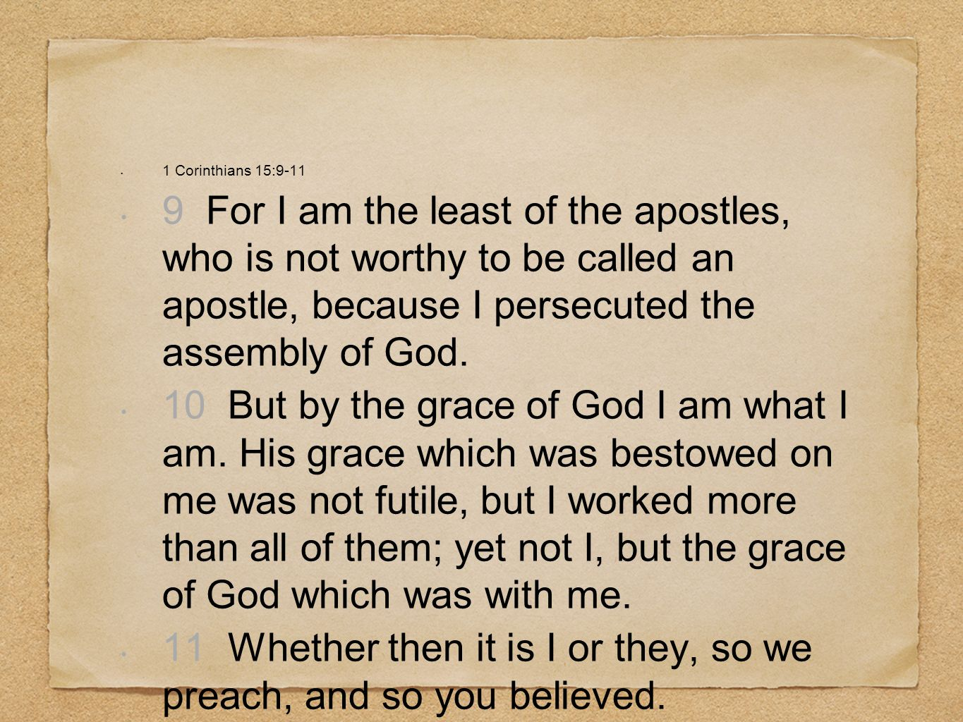 1 Corinthians 15:9-11 9 For I am the least of the apostles, who is not worthy to be called an apostle, because I persecuted the assembly of God. 10 Bu